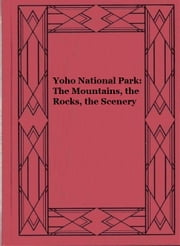 Yoho National Park: The Mountains, the Rocks, the Scenery ebook by David M. Baird