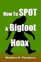 How To Spot A Bigfoot Hoax ebook by Matthew B. Thompson