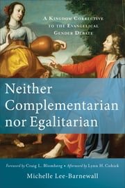Neither Complementarian nor Egalitarian - A Kingdom Corrective to the Evangelical Gender Debate ebook by Michelle Lee-Barnewall, Craig Blomberg, Lynn Cohick