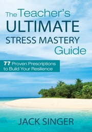 The Teacher's Ultimate Stress Mastery Guide - 77 Proven Prescriptions to Build Your Resilience ebook by Jack Singer