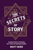 The Secrets of Story - Innovative Tools for Perfecting Your Fiction and Captivating Readers ebook by Matt Bird