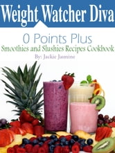 Weight Watcher Diva 0 Points Plus Smoothies and Slushies Recipes Cookbook ebook by Jackie Jasmine