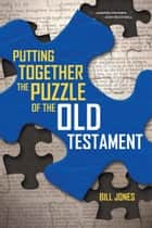 Putting Together the Puzzle of the Old Testament ebook by Bill Jones