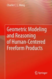 Geometric Modeling and Reasoning of Human-Centered Freeform Products ebook by Charlie C. L. Wang