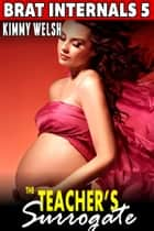 The Teacher's Surrogate: Brat Internals 5 (Virgin Erotica First Time Erotica Breeding Erotica Pregnancy Erotica Age Gap Erotica) ebook by Kimmy Welsh