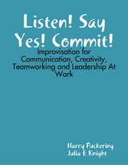 Listen! Say Yes! Commit!: Improvisation for Communication, Creativity, Teamworking and Leadership At Work ebook by Harry Puckering,Julia E Knight