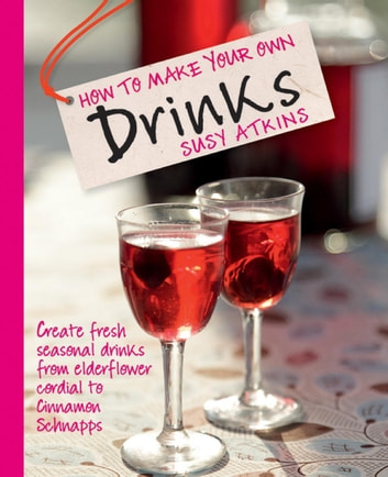 How to Make Your Own Drinks - Create fresh seasonal drinks from elderflower cordial to cinnamon schnapps ebook by Susy Atkins