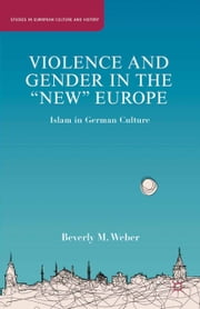 "Violence and Gender in the ""New"" Europe - Islam in German Culture ebook by B. Weber"