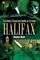 Foul Deeds & Suspicious Deaths in & Around Halifax ebook by Stephen Wade