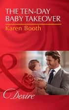 The Ten-Day Baby Takeover (Mills & Boon Desire) (Billionaires and Babies, Book 82) ebook by Karen Booth
