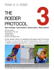 THE ROEDER PROTOCOL 3 - Basic knowledge - Typical problems - Solution options – Modus operandi - Optimized walking - Remobilization of the hand - PB-COLOR - From wheel chair to walking through self-training - Therapy to overcome the spastic hemiparesis after a stroke - In daily life integrated application as a continuous improvement process - The leading practice book for the own training ebook by Frank W. D. Röder