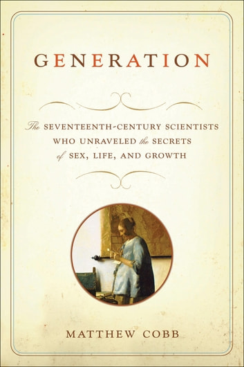 Generation - The Seventeenth-Century Scientists Who Unraveled the Secrets of Sex, Life, and Growth ebook by Matthew Cobb