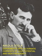 EXPERIMENTS WITH ALTERNATE CURRENTS OF HIGH POTENTIAL AND HIGH FREQUENCY ebook by Tesla, Nikola