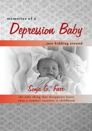 Memories of a Depression Baby … Just Kidding Around - The Only Thing That Disappears Faster than a Summer Vacation Is Childhood ebook by Sonja G. Farr