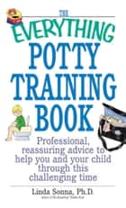 The Everything Potty Training Book - Professional, Reassuring Advice to Help You and Your Child Through This Challenging Time ebook by Linda Sonna