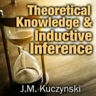 Theoretical Knowledge & Inductive Inference audiobook by J.-M. Kuczynski