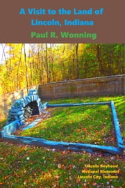 A Visit to the Land of Lincoln, Indiana - Indiana State Park Travel Guide Series, #3 ebook by Paul R. Wonning