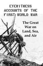 Eyewitness Accounts of the First World War: The Great War on Land, Sea and Air ebook by Lenny Flank