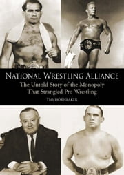 National Wrestling Alliance: The Untold Story of the Monopoly that Strangled Professional Wrestling ebook by Hornbaker, Tim