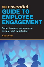 The Essential Guide to Employee Engagement: Better Business Performance through Staff Satisfac ebook by Cook, Sarah