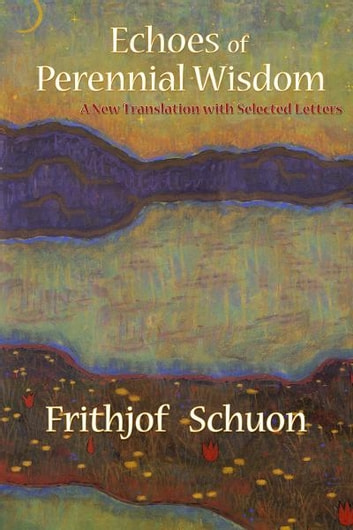 Echoes of Perennial Wisdom - A New Translation with Selected Letters ebook by Frithjof Schuon