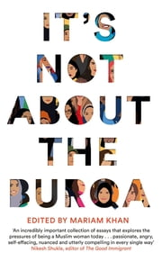 It's Not About the Burqa - Muslim Women on Faith, Feminism, Sexuality and Race ebook by Mariam Khan