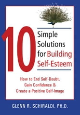 10 Simple Solutions for Building Self-Esteem: How to End Self-Doubt, Gain Confidence, and Create a Positive Self-Image ebook by Schiraldi, Glenn