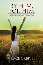 By Him, For Him - Finding Yourself in the Heart of God ebook by Grace Gabriel