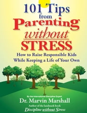 101 Tips from Parenting Without Stress - How to Raise Responsible Kids While Keeping a Life of Your Own ebook by Dr. Marvin Marshall