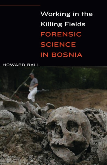 Working in the Killing Fields - Forensic Science in Bosnia ebook by Howard Ball