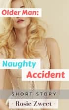 Older Man: Naughty Accident ebook by Rosie Zweet