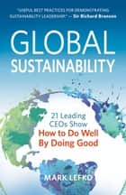 Global Sustainability - 21 Leading CEOs Show How to Do Well by Doing Good ebook by Mark Lefko