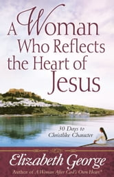 A Woman Who Reflects the Heart of Jesus ebook by Elizabeth George