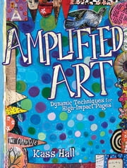 Amplified Art - Dynamic Techniques for High-Impact Pages ebook by Kass Hall