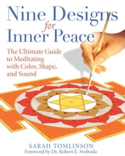 Nine Designs for Inner Peace - The Ultimate Guide to Meditating with Color, Shape, and Sound ebook by Sarah Tomlinson, Dr. Robert E. Svoboda