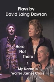 Here Not There and My Name is Walter James Cross - Two Plays ebook by David Laing Dawson