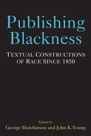 Publishing Blackness - Textual Constructions of Race Since 1850 ebook by George Hutchinson,John Young