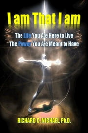 I Am That I Am Book II - The Life You Are Here To Live, the Power You Are Meant To Have ebook by Richard C. Michael
