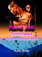 Hand Job Techniques For A Christian Wife ebook by Kelly Walls