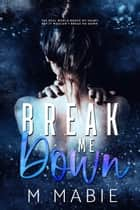 Break Me Down - The Breaking Trilogy, #2 ebook by M. Mabie