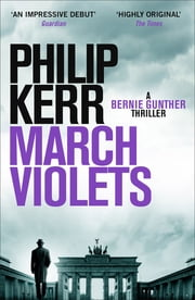 March Violets - Discover Bernie Gunther, 'one of the greatest anti-heroes ever written' (Lee Child) ebook by Philip Kerr