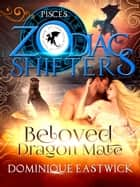 Beloved Dragon Mate - A Zodiac Shifters Paranormal Romance: Pisces ebook by Dominique Eastwick, Zodiac Shifters