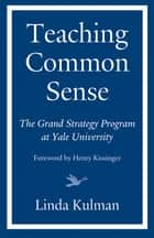 Teaching Common Sense - The Grand Strategy Program at Yale University ebook by Linda Kulman, Henry Kissinger