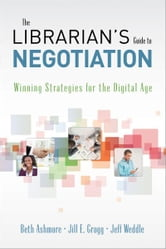 The Librarian's Guide to Negotiation: Winning Strategies for the Digital Age ebook by Beth Ashmore, Jill E. Grogg, and Jeff Weddle
