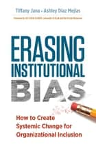 Erasing Institutional Bias - How to Create Systemic Change for Organizational Inclusion ebook by Tiffany Jana, Ashley Diaz Mejias