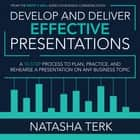 Develop and Deliver Effective Presentations - A 10-Step Process to Plan, Practice, and Rehearse a Presentation on Any Business Topic audiobook by Natasha Terk