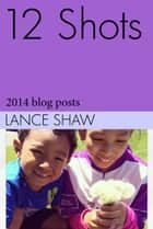 12 Shots: 2014 blog posts ebook by Lance Shaw