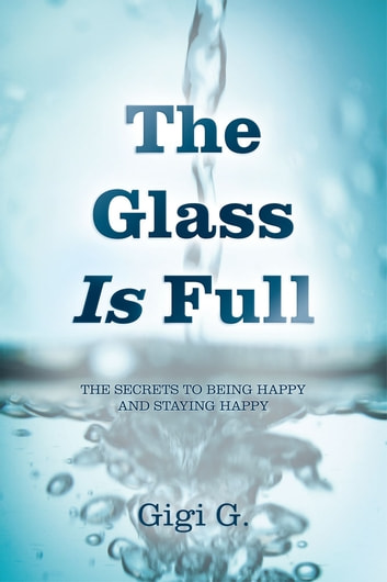 The Glass Is Full - The secrets to being happy and staying happy ebook by Gigi G.