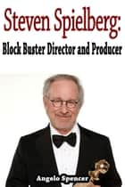 Steven Spielberg: Block Buster Director and Producer ebook by Angelo Spencer