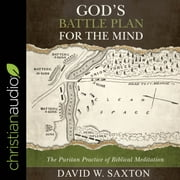 God's Battle Plan for the Mind - The Puritan Practice of Biblical Meditation audiobook by David W. Saxton